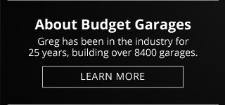 About Budget Garages: Greg has been in the industry for 25 years, building over 8400 garages. Learn More